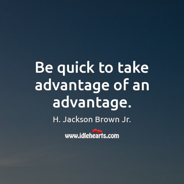 Be quick to take advantage of an advantage. H. Jackson Brown Jr. Picture Quote