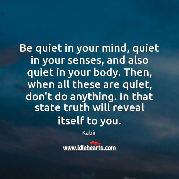 Be quiet in your mind, quiet in your senses, and also quiet Image