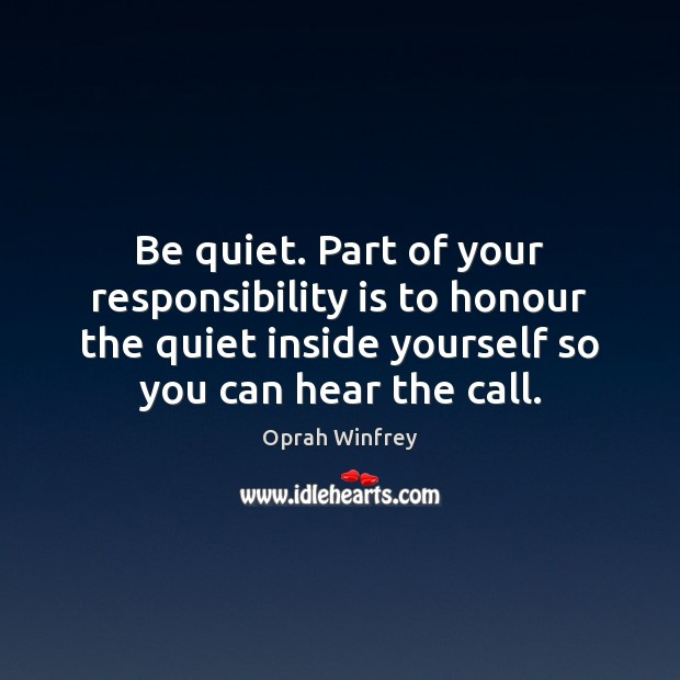 Be quiet. Part of your responsibility is to honour the quiet inside Responsibility Quotes Image