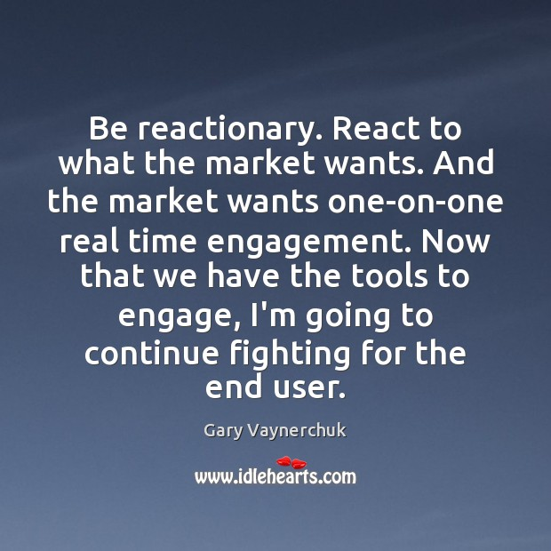 Image, Be reactionary. React to what the market wants. And the market wants