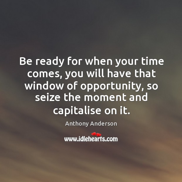 Image, Be ready for when your time comes, you will have that window of opportunity