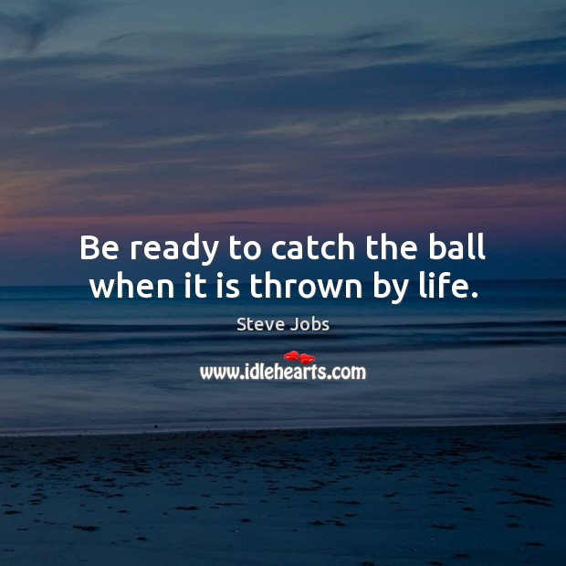 Be ready to catch the ball when it is thrown by life. Steve Jobs Picture Quote