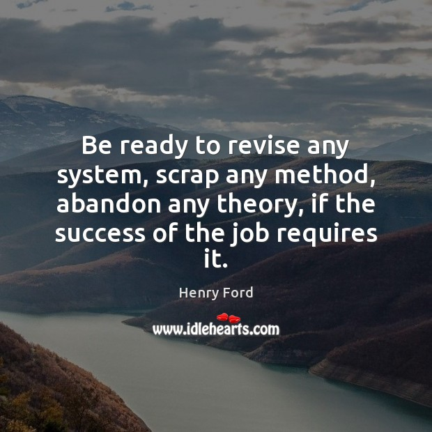 Be ready to revise any system, scrap any method, abandon any theory, Henry Ford Picture Quote