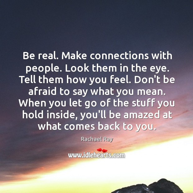 Image, Be real. Make connections with people. Look them in the eye. Tell