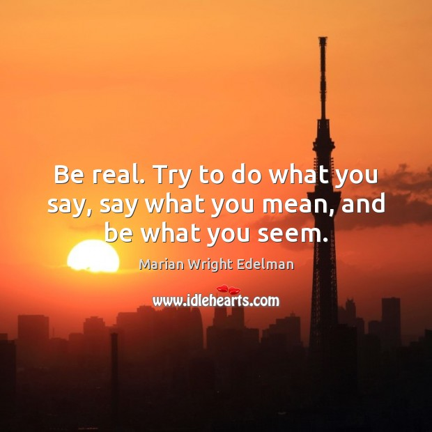 Be real. Try to do what you say, say what you mean, and be what you seem. Marian Wright Edelman Picture Quote
