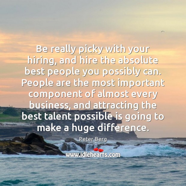 Be really picky with your hiring, and hire the absolute best people Peter Berg Picture Quote