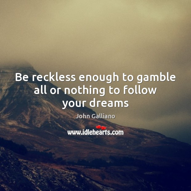 Be reckless enough to gamble all or nothing to follow your dreams Image