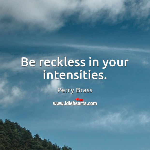 Be reckless in your intensities. Perry Brass Picture Quote