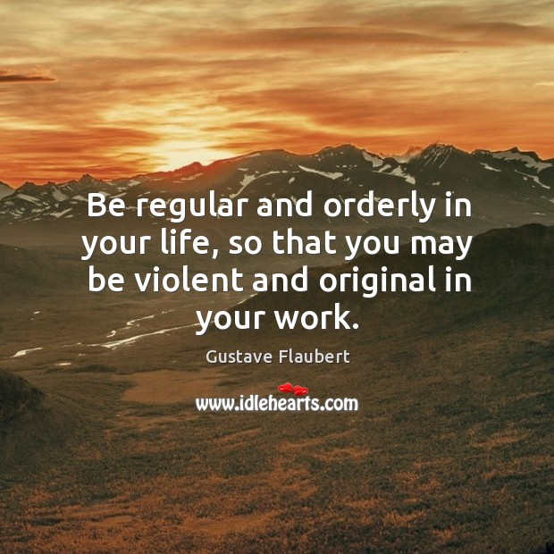 Be regular and orderly in your life, so that you may be violent and original in your work. Image
