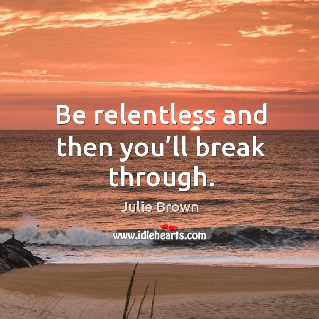 Be relentless and then you'll break through. Image