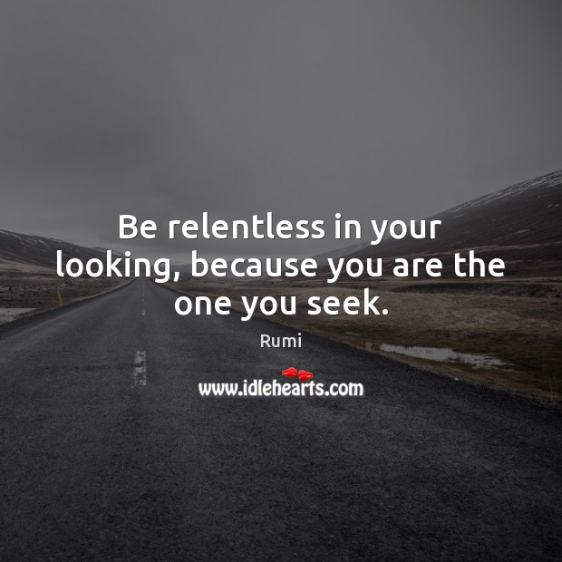 Be relentless in your looking, because you are the one you seek. Image