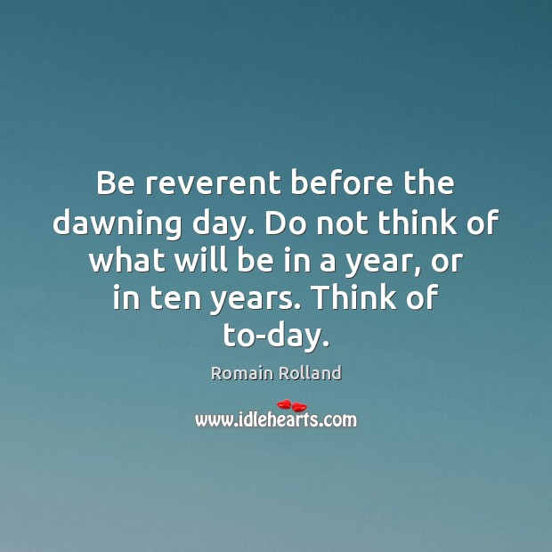 Image, Be reverent before the dawning day. Do not think of what will