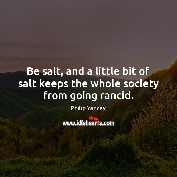Be salt, and a little bit of salt keeps the whole society from going rancid. Image