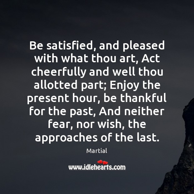 Be satisfied, and pleased with what thou art, Act cheerfully and well Martial Picture Quote