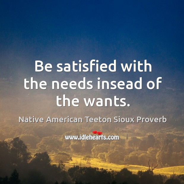 Be satisfied with the needs insead of the wants. Native American Teeton Sioux Proverbs Image