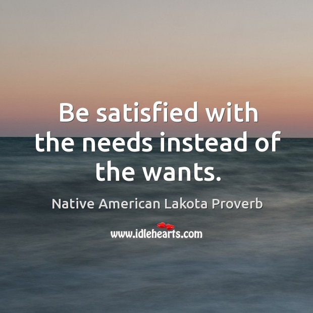 Be satisfied with the needs instead of the wants. Native American Lakota Proverbs Image