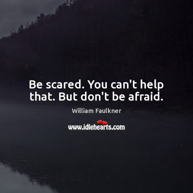 Be scared. You can't help that. But don't be afraid. William Faulkner Picture Quote