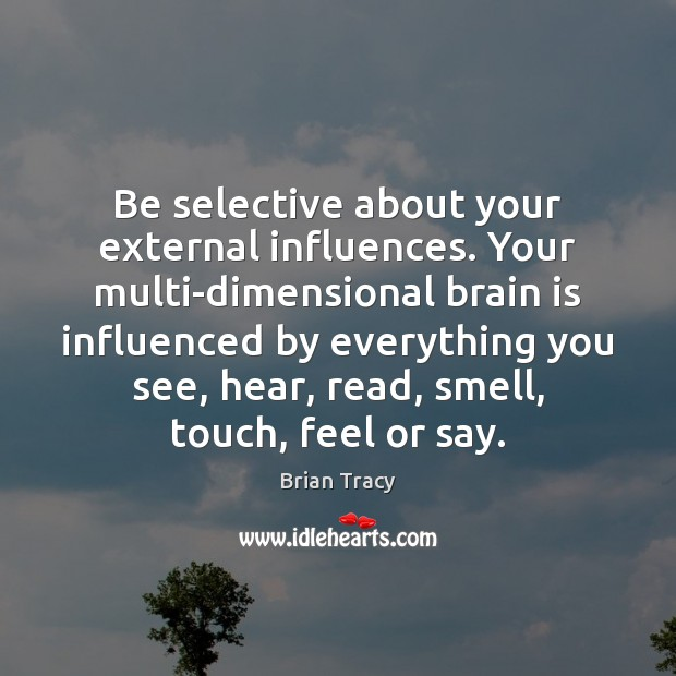 Be selective about your external influences. Your multi-dimensional brain is influenced by Image