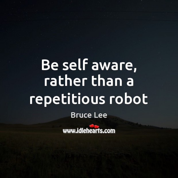 Be self aware, rather than a repetitious robot Bruce Lee Picture Quote