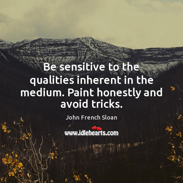 Be sensitive to the qualities inherent in the medium. Paint honestly and avoid tricks. Image