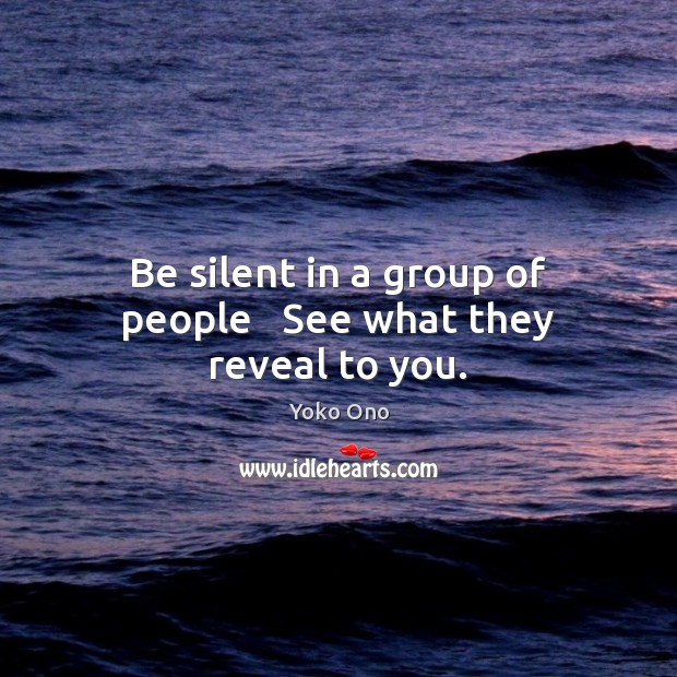 Be silent in a group of people   See what they reveal to you. Yoko Ono Picture Quote