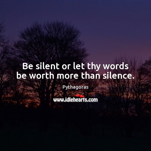 Image, Be silent or let thy words be worth more than silence.