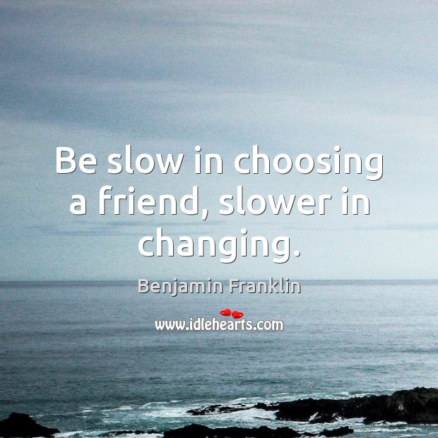 Be slow in choosing a friend, slower in changing. Benjamin Franklin Picture Quote