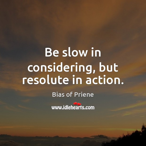 Image, Be slow in considering, but resolute in action.