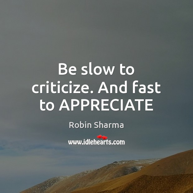 Be slow to criticize. And fast to APPRECIATE Robin Sharma Picture Quote