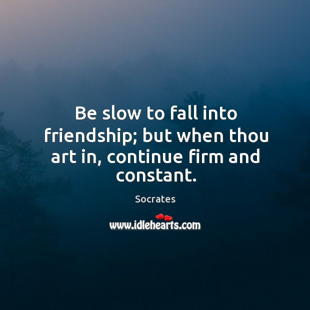 Image, Be slow to fall into friendship; but when thou art in, continue firm and constant.