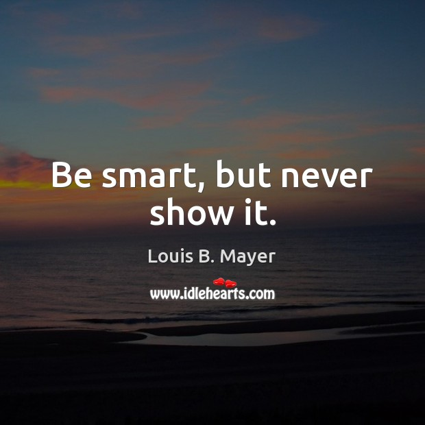 Be smart, but never show it. Image