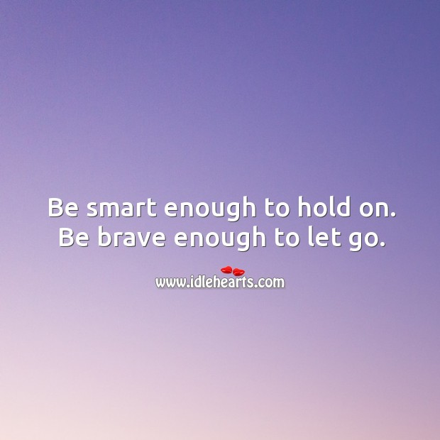 Be smart enough to hold on. Be brave enough to let go. Image