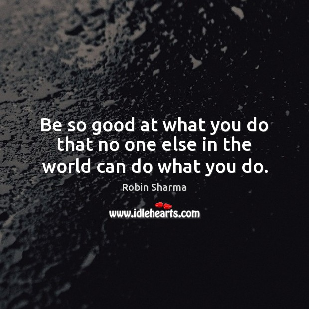 Image, Be so good at what you do that no one else in the world can do what you do.