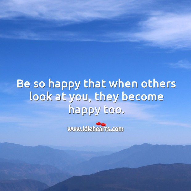 Image, Be so happy that when others look at you, they become happy too.