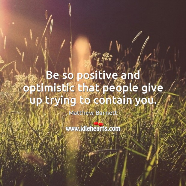 Be so positive and optimistic that people give up trying to contain you. Image