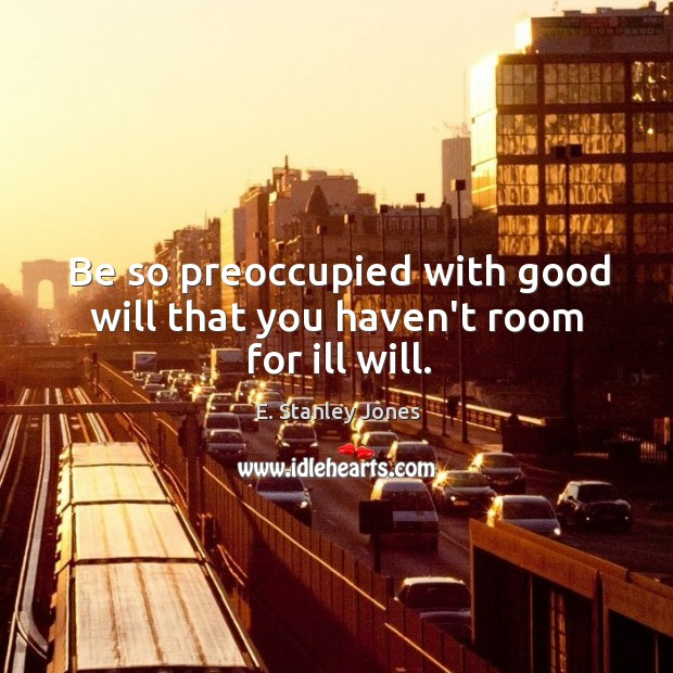 Be so preoccupied with good will that you haven't room for ill will. E. Stanley Jones Picture Quote