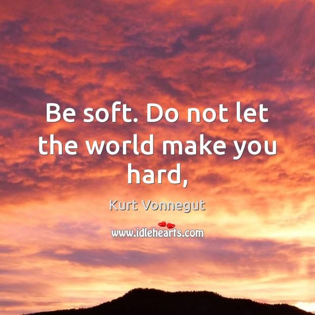 Be soft. Do not let the world make you hard, Kurt Vonnegut Picture Quote