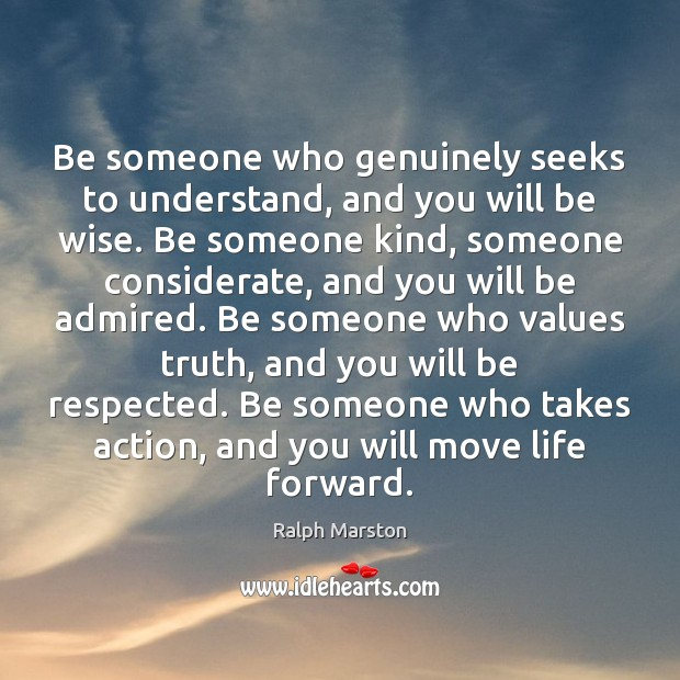 Be someone who genuinely seeks to understand, and you will be wise. Ralph Marston Picture Quote