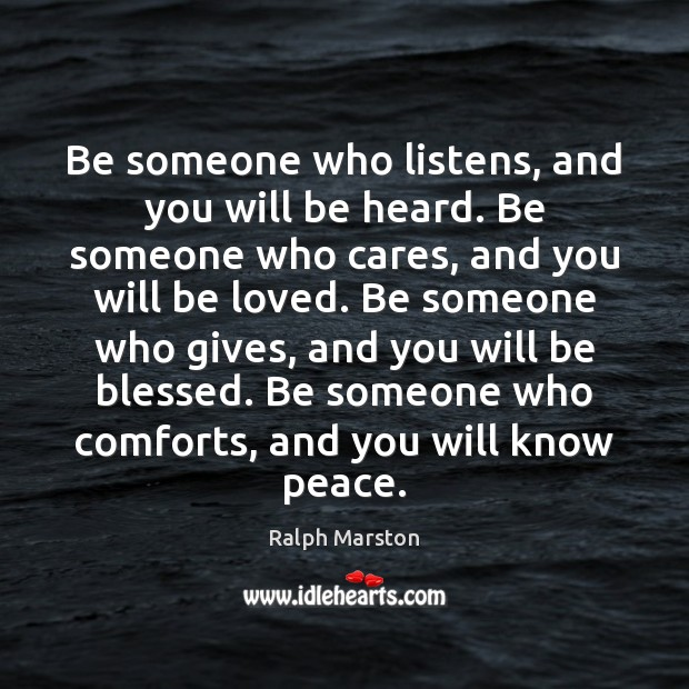 Be someone who listens, and you will be heard. Be someone who Ralph Marston Picture Quote
