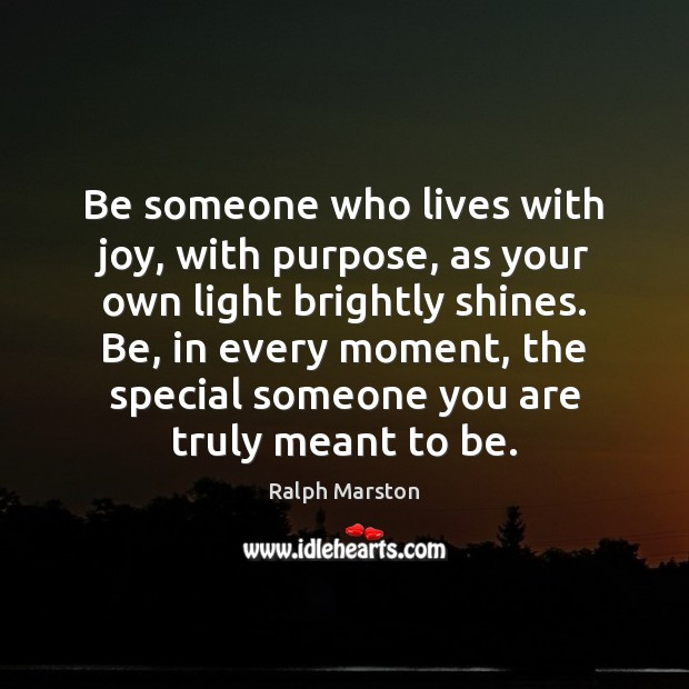 Be someone who lives with joy, with purpose, as your own light Ralph Marston Picture Quote
