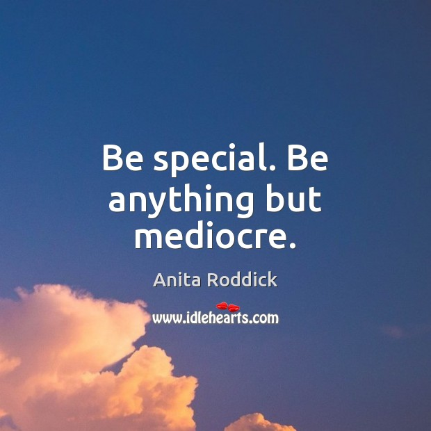 Be special. Be anything but mediocre. Anita Roddick Picture Quote