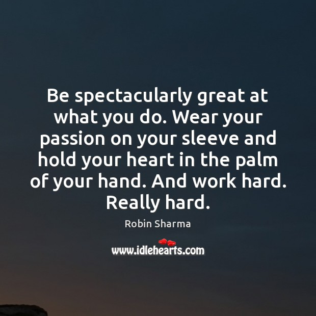 Image, Be spectacularly great at what you do. Wear your passion on your
