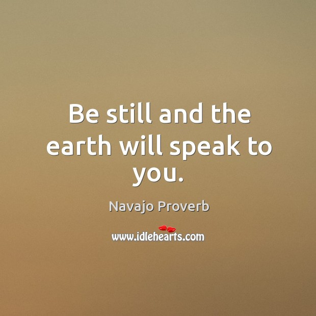 Be still and the earth will speak to you. Navajo Proverbs Image