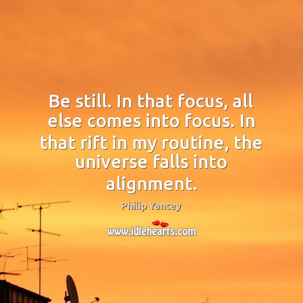 Be still. In that focus, all else comes into focus. In that Philip Yancey Picture Quote