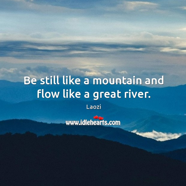 Be still like a mountain and flow like a great river. Image