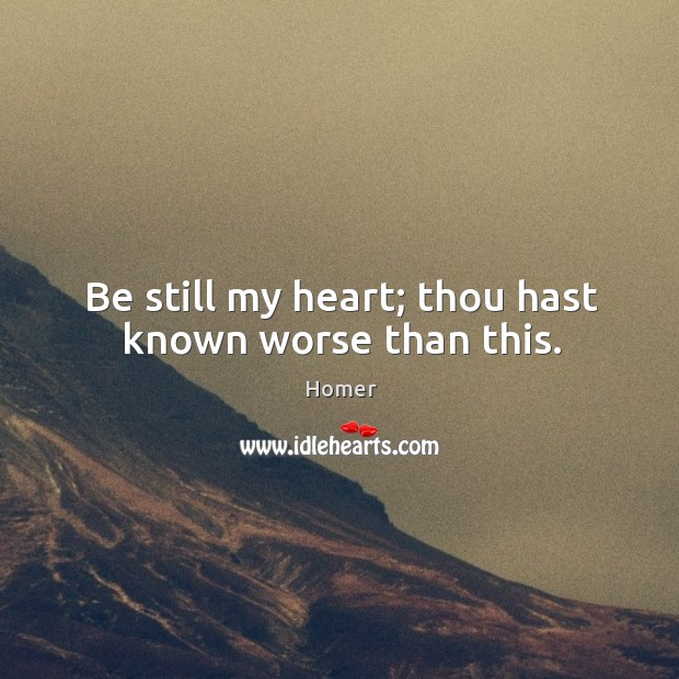 Be still my heart; thou hast known worse than this. Image