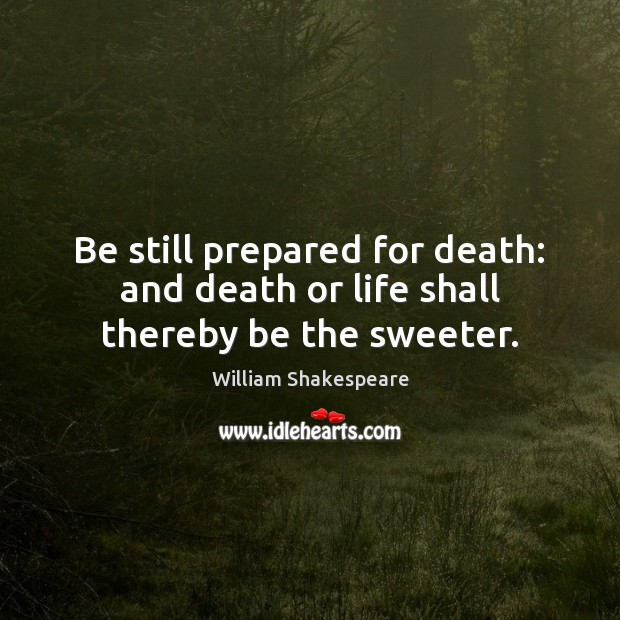 Image, Be still prepared for death: and death or life shall thereby be the sweeter.