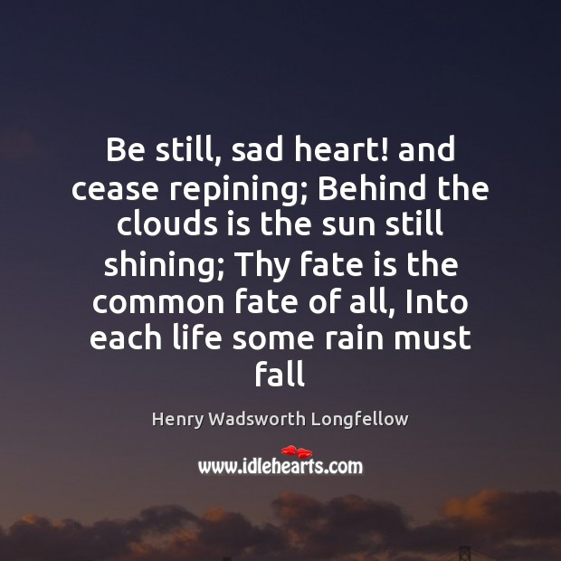 Image, Be still, sad heart! and cease repining; Behind the clouds is the
