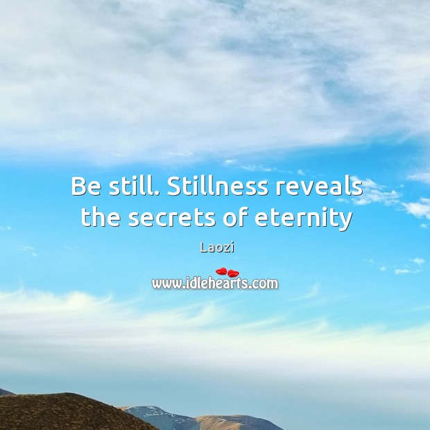 Image, Be still. Stillness reveals the secrets of eternity
