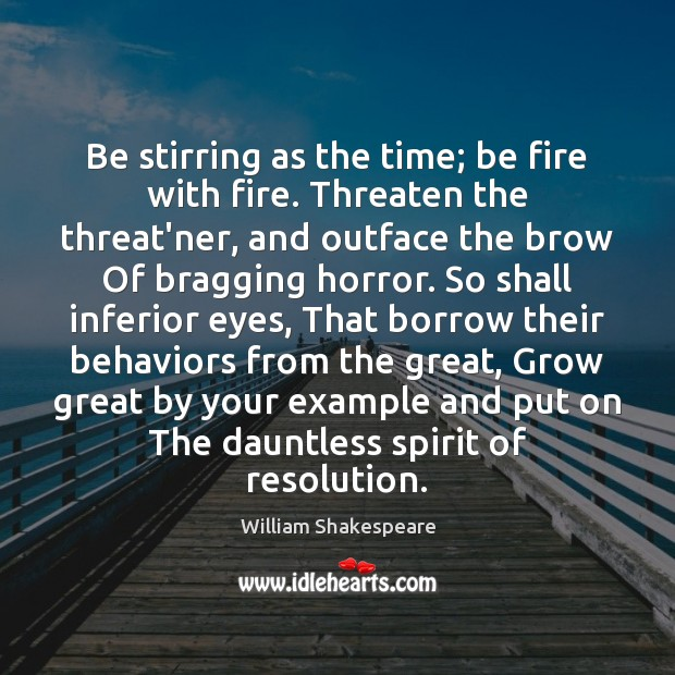 Be stirring as the time; be fire with fire. Threaten the threat'ner, Image
